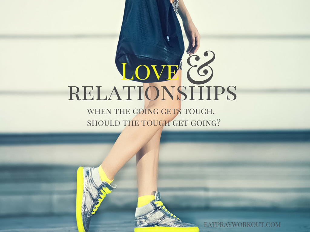 love and relationships when the going gets tough should the tough get going?